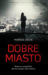 """Mariusz Zielke """"Dobre Miasto"""". Recenzja przedpremierowa!"""